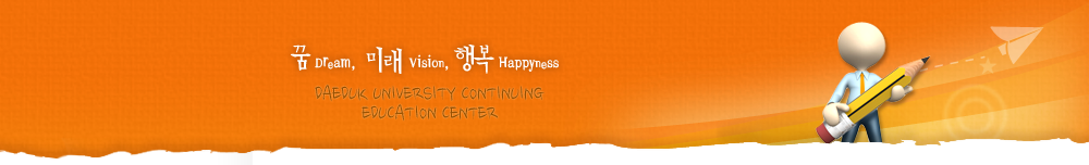 꿈 Dream, 미래 Vision, 행복 Happyness DAEDUK COLLEGE CONTINUING EDUCATION CENTER